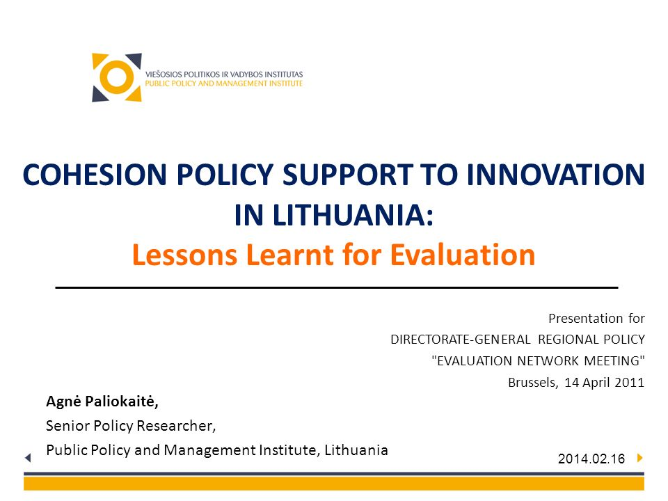 2014.02.16 Agnė Paliokaitė, Senior Policy Researcher, Public Policy and Management Institute, Lithuania COHESION POLICY SUPPORT TO INNOVATION IN LITHU