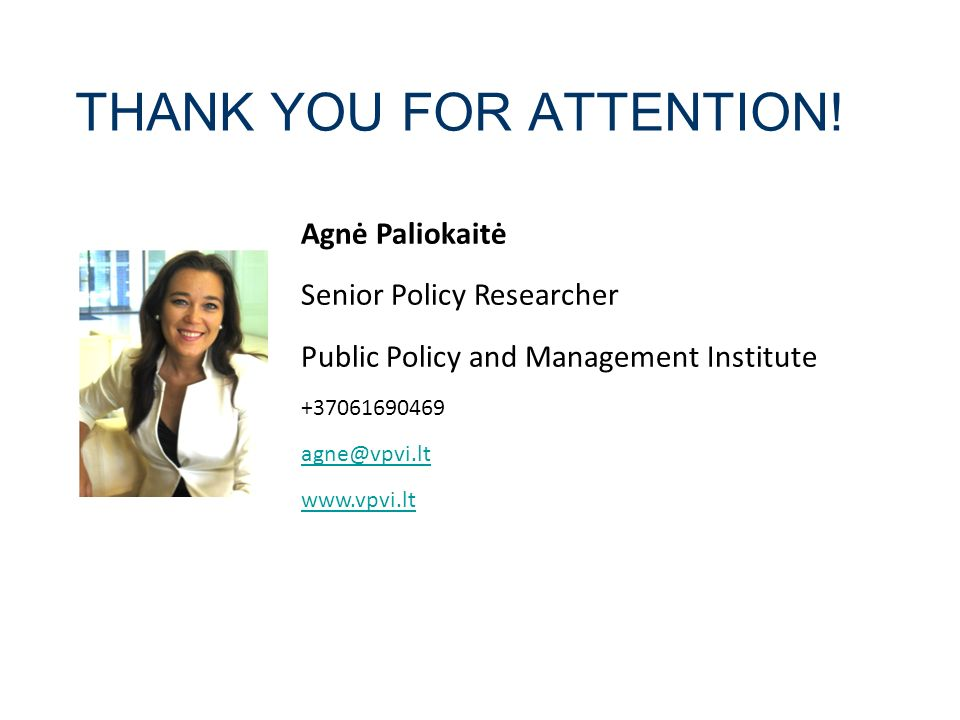 THANK YOU FOR ATTENTION! 2014.02.16 Agnė Paliokaitė Senior Policy Researcher Public Policy and Management Institute +37061690469 agne@vpvi.lt www.vpvi