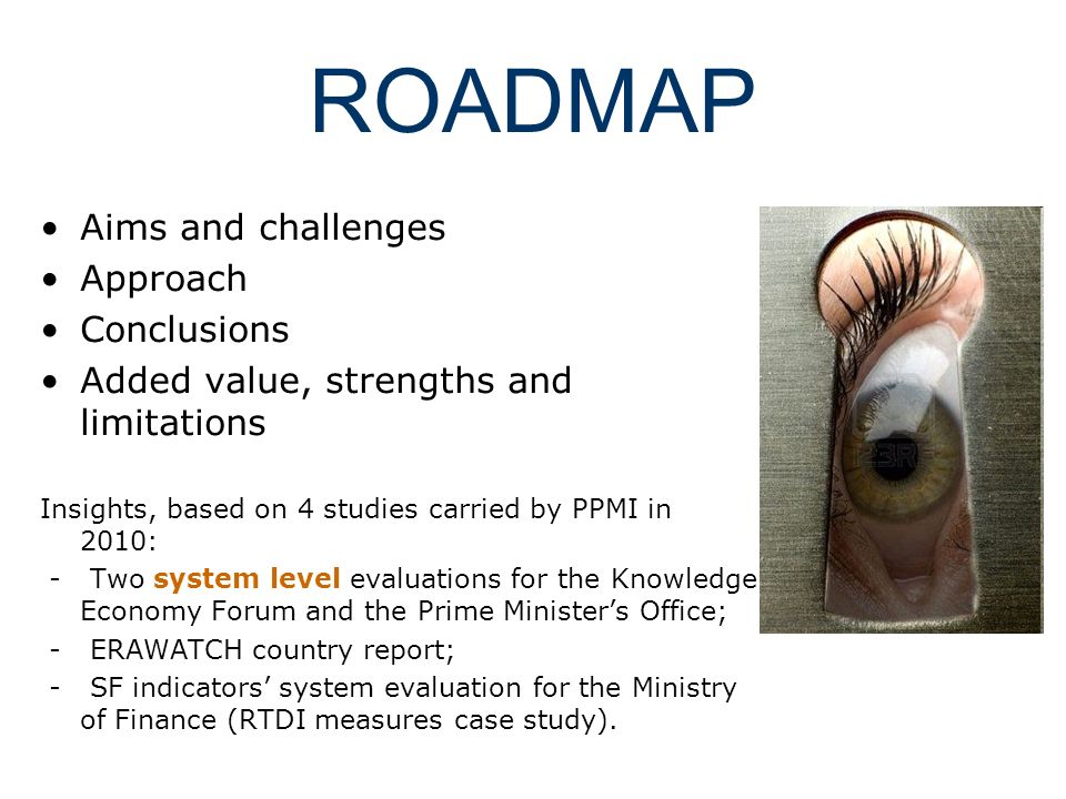 ROADMAP Aims and challenges Approach Conclusions Added value, strengths and limitations Insights, based on 4 studies carried by PPMI in 2010: - Two sy