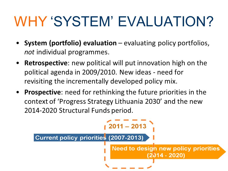 WHY SYSTEM EVALUATION? System (portfolio) evaluation – evaluating policy portfolios, not individual programmes. Retrospective: new political will put