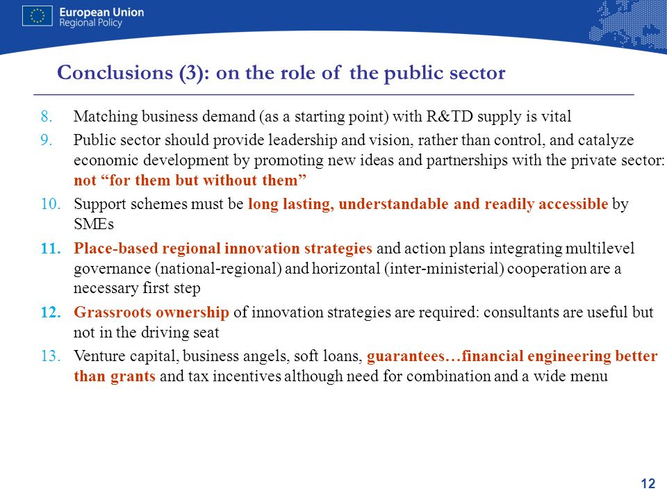 12 Conclusions (3): on the role of the public sector 8.Matching business demand (as a starting point) with R&TD supply is vital 9.Public sector should provide leadership and vision, rather than control, and catalyze economic development by promoting new ideas and partnerships with the private sector: not for them but without them 10.Support schemes must be long lasting, understandable and readily accessible by SMEs 11.Place-based regional innovation strategies and action plans integrating multilevel governance (national-regional) and horizontal (inter-ministerial) cooperation are a necessary first step 12.Grassroots ownership of innovation strategies are required: consultants are useful but not in the driving seat 13.Venture capital, business angels, soft loans, guarantees…financial engineering better than grants and tax incentives although need for combination and a wide menu