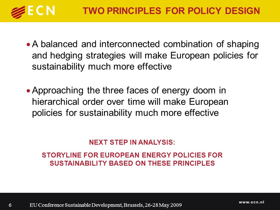 EU Conference Sustainable Development, Brussels, 26-28 May 20096 TWO PRINCIPLES FOR POLICY DESIGN A balanced and interconnected combination of shaping and hedging strategies will make European policies for sustainability much more effective Approaching the three faces of energy doom in hierarchical order over time will make European policies for sustainability much more effective NEXT STEP IN ANALYSIS: STORYLINE FOR EUROPEAN ENERGY POLICIES FOR SUSTAINABILITY BASED ON THESE PRINCIPLES