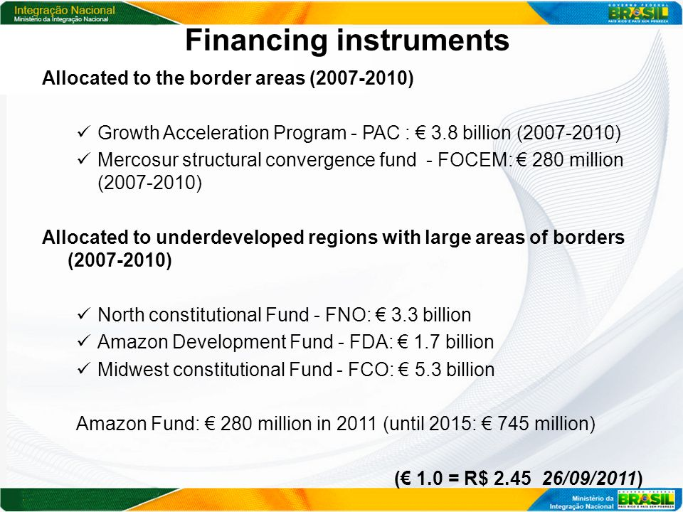 Financing instruments Allocated to the border areas (2007-2010) Growth Acceleration Program - PAC : 3.8 billion (2007-2010) Mercosur structural convergence fund - FOCEM: 280 million (2007-2010) Allocated to underdeveloped regions with large areas of borders (2007-2010) North constitutional Fund - FNO: 3.3 billion Amazon Development Fund - FDA: 1.7 billion Midwest constitutional Fund - FCO: 5.3 billion Amazon Fund: 280 million in 2011 (until 2015: 745 million) ( 1.0 = R$ 2.45 26/09/2011)