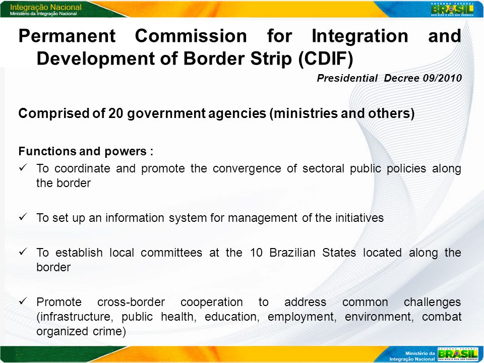 Permanent Commission for Integration and Development of Border Strip (CDIF) Presidential Decree 09/2010 Comprised of 20 government agencies (ministries and others) Functions and powers : To coordinate and promote the convergence of sectoral public policies along the border To set up an information system for management of the initiatives To establish local committees at the 10 Brazilian States located along the border Promote cross-border cooperation to address common challenges (infrastructure, public health, education, employment, environment, combat organized crime)