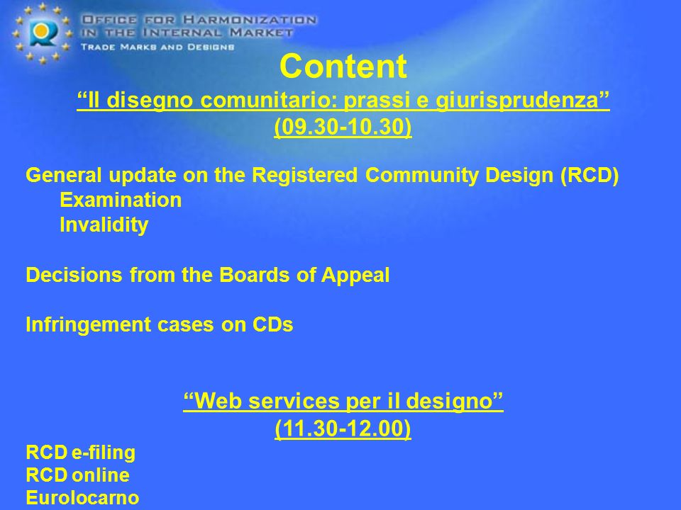 Content Il disegno comunitario: prassi e giurisprudenza ( ) General update on the Registered Community Design (RCD) Examination Invalidity Decisions from the Boards of Appeal Infringement cases on CDs Web services per il designo ( ) RCD e-filing RCD online Eurolocarno Questions at any time