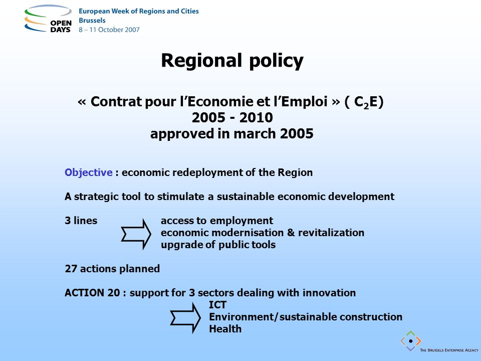 Regional policy « Contrat pour lEconomie et lEmploi » ( C 2 E) 2005 - 2010 approved in march 2005 Objective : economic redeployment of the Region A strategic tool to stimulate a sustainable economic development 3 lines access to employment economic modernisation & revitalization upgrade of public tools 27 actions planned ACTION 20 : support for 3 sectors dealing with innovation ICT Environment/sustainable construction Health