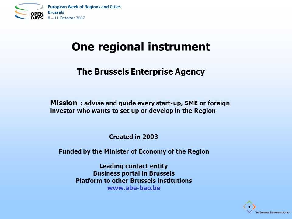 One regional instrument The Brussels Enterprise Agency Mission : advise and guide every start-up, SME or foreign investor who wants to set up or devel