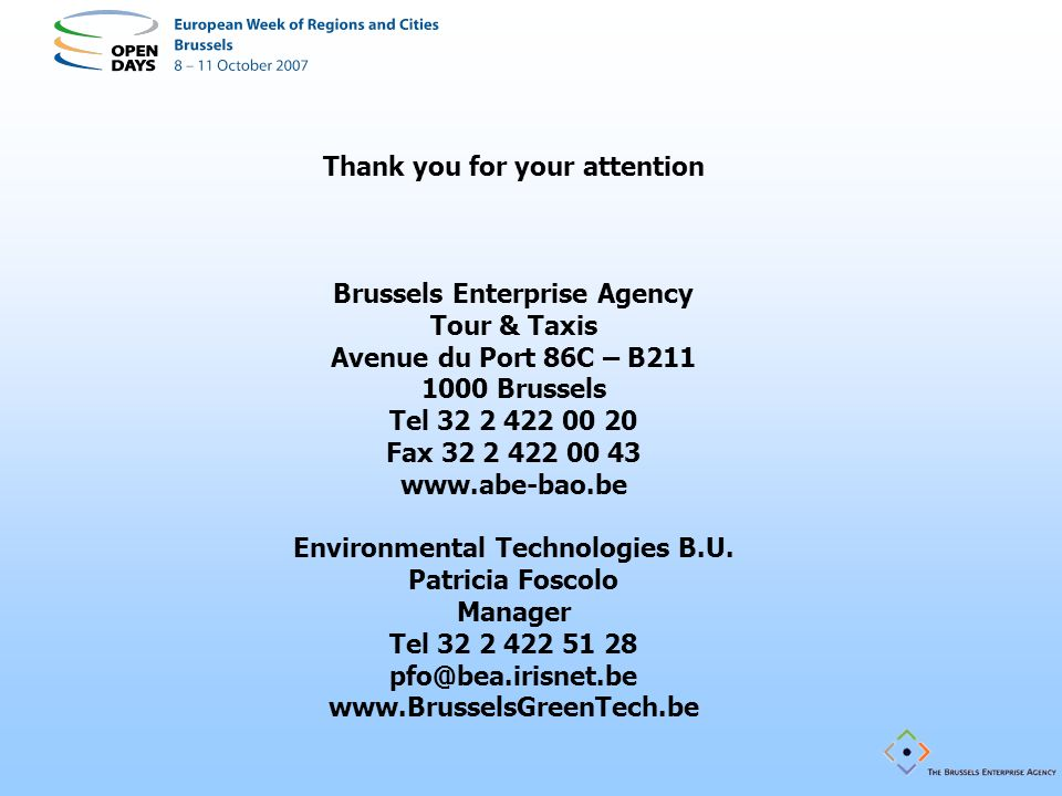 Thank you for your attention Brussels Enterprise Agency Tour & Taxis Avenue du Port 86C – B211 1000 Brussels Tel 32 2 422 00 20 Fax 32 2 422 00 43 www