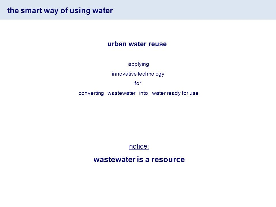the smart way of using water applying innovative technology for converting wastewater into water ready for use notice: wastewater is a resource urban water reuse
