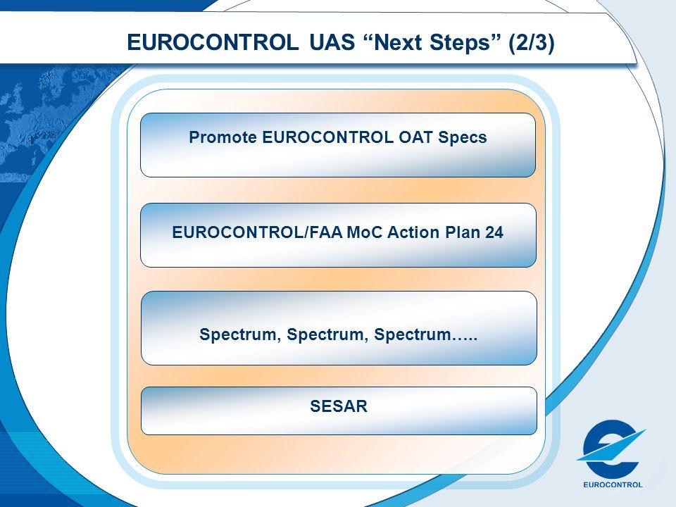 EUROCONTROL UAS Next Steps (2/3) Promote EUROCONTROL OAT Specs EUROCONTROL/FAA MoC Action Plan 24 Spectrum, Spectrum, Spectrum….. SESAR
