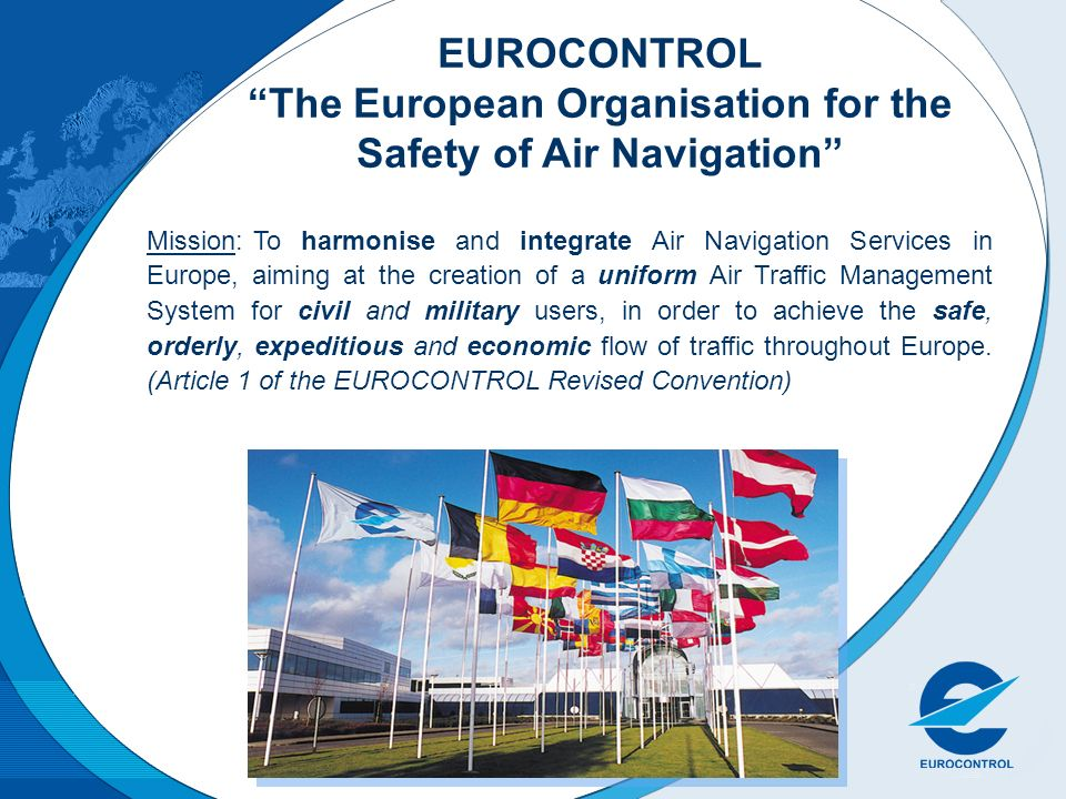 EUROCONTROL The European Organisation for the Safety of Air Navigation Mission:To harmonise and integrate Air Navigation Services in Europe, aiming at the creation of a uniform Air Traffic Management System for civil and military users, in order to achieve the safe, orderly, expeditious and economic flow of traffic throughout Europe.