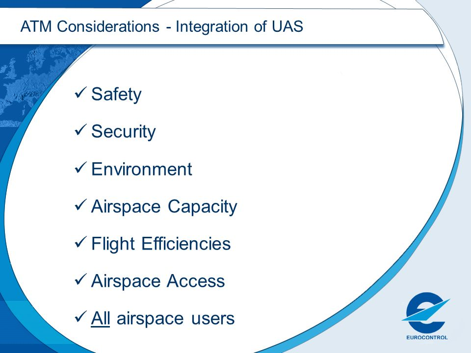 ATM Considerations - Integration of UAS Safety Security Environment Airspace Capacity Flight Efficiencies Airspace Access All airspace users