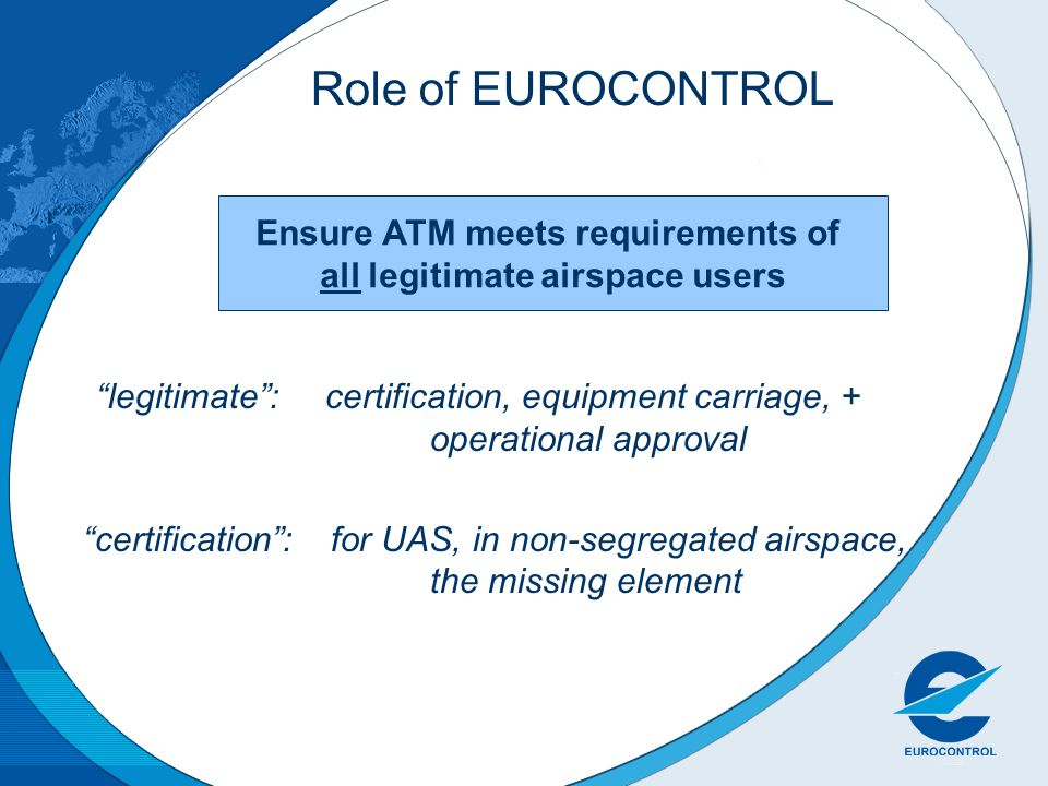 Ensure ATM meets requirements of all legitimate airspace users Role of EUROCONTROL legitimate: certification, equipment carriage, + operational approval certification: for UAS, in non-segregated airspace, the missing element
