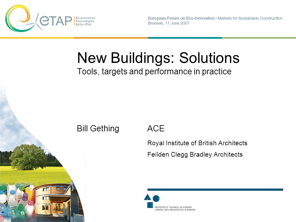 New Buildings: Solutions Tools, targets and performance in practice Bill GethingACE Royal Institute of British Architects Feilden Clegg Bradley Architects