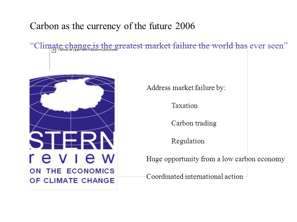 Carbon as the currency of the future 2006 Address market failure by: Taxation Carbon trading Regulation Huge opportunity from a low carbon economy Coordinated international action Climate change is the greatest market failure the world has ever seen