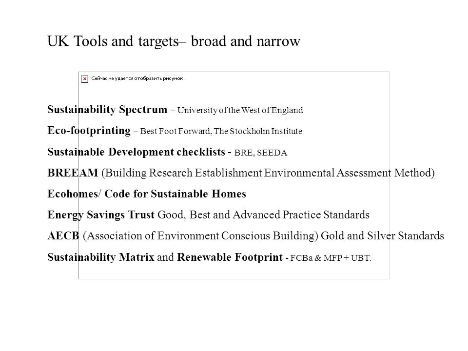 Sustainability Spectrum – University of the West of England Eco-footprinting – Best Foot Forward, The Stockholm Institute Sustainable Development checklists - BRE, SEEDA BREEAM (Building Research Establishment Environmental Assessment Method) Ecohomes/ Code for Sustainable Homes Energy Savings Trust Good, Best and Advanced Practice Standards AECB (Association of Environment Conscious Building) Gold and Silver Standards Sustainability Matrix and Renewable Footprint - FCBa & MFP + UBT.