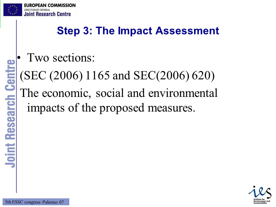 4 5th ESSC congress–Palermo 07 Step 3: The Impact Assessment Two sections: (SEC (2006) 1165 and SEC(2006) 620) The economic, social and environmental