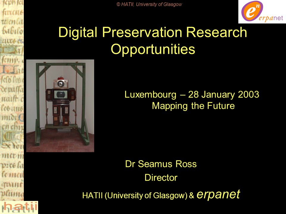 © HATII, University of Glasgow Seamus Ross, Digital Preservation Research Opportunities, DELOS(EU)/NSF Report12 Emerging Research Domains Repositories Archival Media Salvage & Rescue –Digital Archaeologyrecovery –Digital Archaeologyanalysis Storage Abstractions Documentation of Functionality and Behaviour Self-Aware Digital Entities Accelerated Aging Intellectual Capital