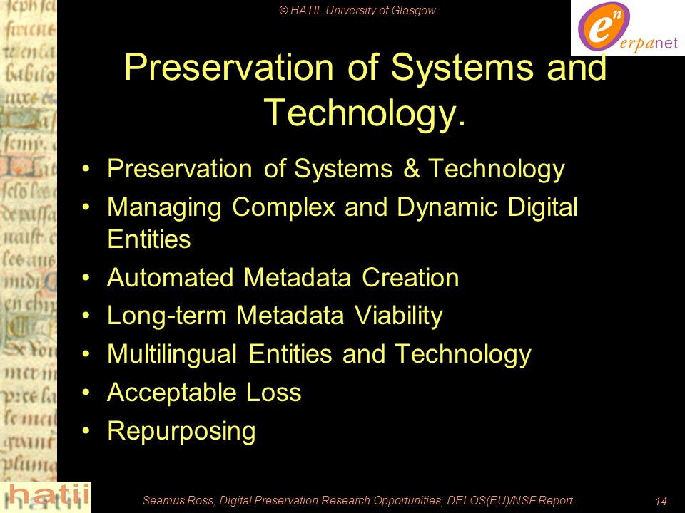 © HATII, University of Glasgow Seamus Ross, Digital Preservation Research Opportunities, DELOS(EU)/NSF Report14 Preservation of Systems and Technology.