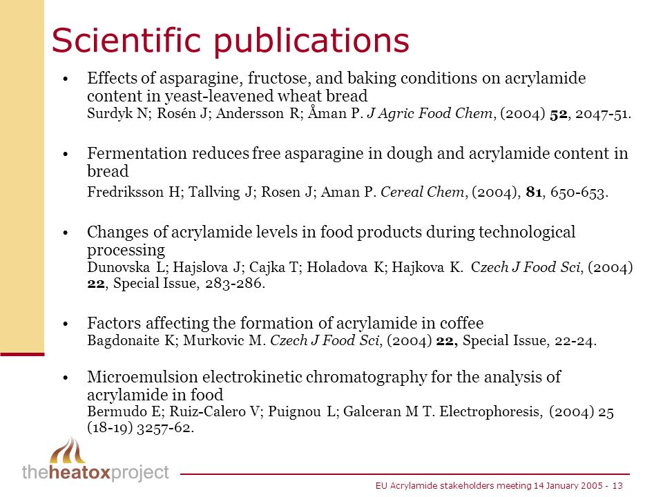 EU Acrylamide stakeholders meeting 14 January 2005 - 13 Scientific publications Effects of asparagine, fructose, and baking conditions on acrylamide content in yeast-leavened wheat bread Surdyk N; Rosén J; Andersson R; Åman P.