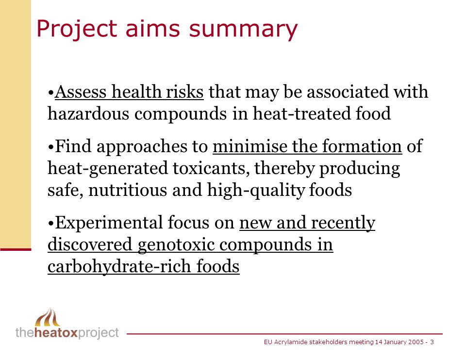 EU Acrylamide stakeholders meeting 14 January 2005 - 3 Project aims summary Assess health risks that may be associated with hazardous compounds in hea