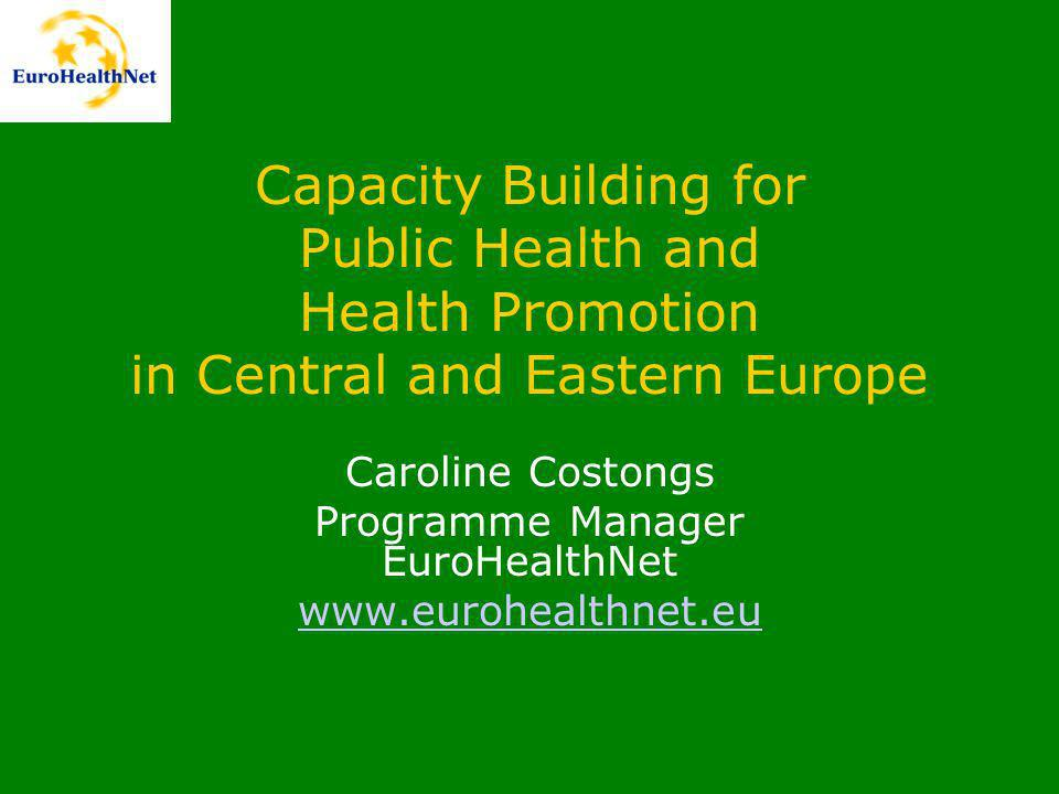 Capacity Building for Public Health and Health Promotion in Central and Eastern Europe Caroline Costongs Programme Manager EuroHealthNet