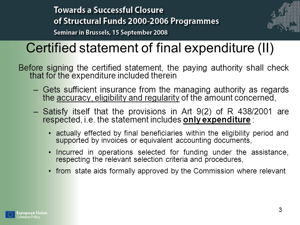 3 Certified statement of final expenditure (II) Before signing the certified statement, the paying authority shall check that for the expenditure included therein –Gets sufficient insurance from the managing authority as regards the accuracy, eligibility and regularity of the amount concerned, –Satisfy itself that the provisions in Art 9(2) of R 438/2001 are respected, i.e.