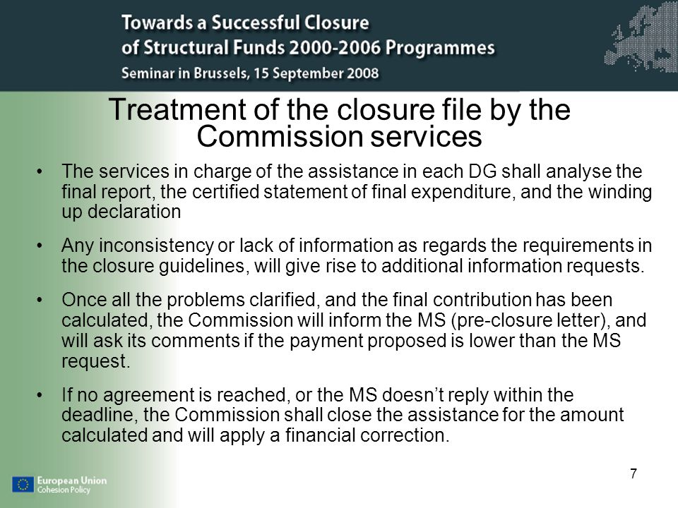 7 Treatment of the closure file by the Commission services The services in charge of the assistance in each DG shall analyse the final report, the certified statement of final expenditure, and the winding up declaration Any inconsistency or lack of information as regards the requirements in the closure guidelines, will give rise to additional information requests.