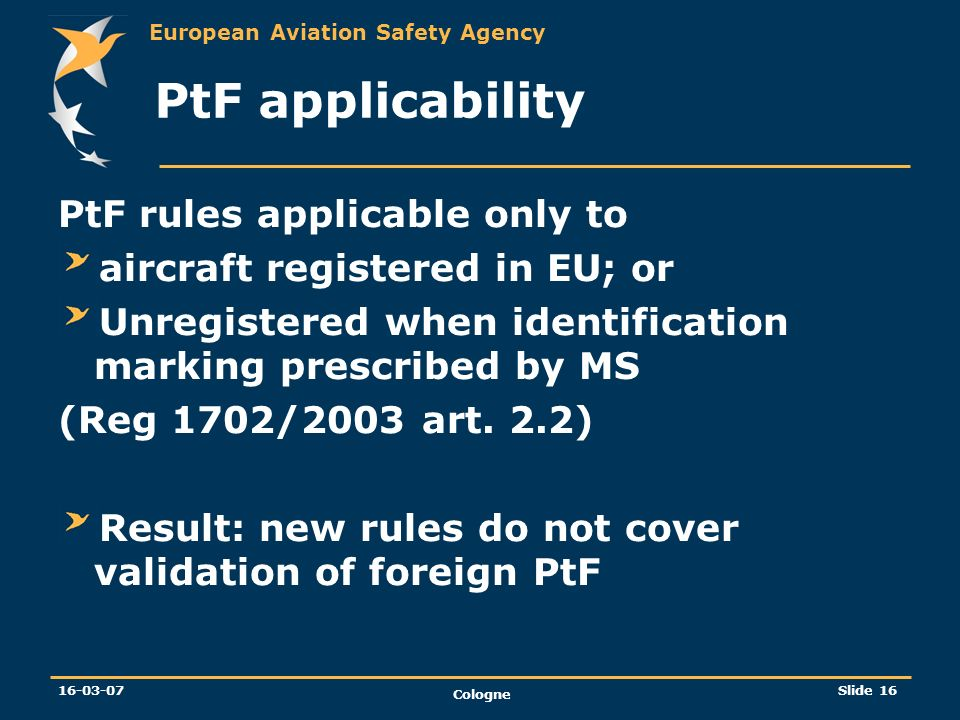 European Aviation Safety Agency 16-03-07 Cologne Slide 16 PtF applicability PtF rules applicable only to aircraft registered in EU; or Unregistered wh
