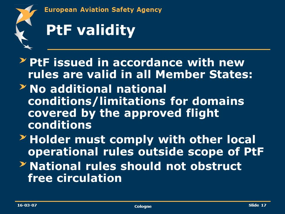 European Aviation Safety Agency 16-03-07 Cologne Slide 17 PtF validity PtF issued in accordance with new rules are valid in all Member States: No addi