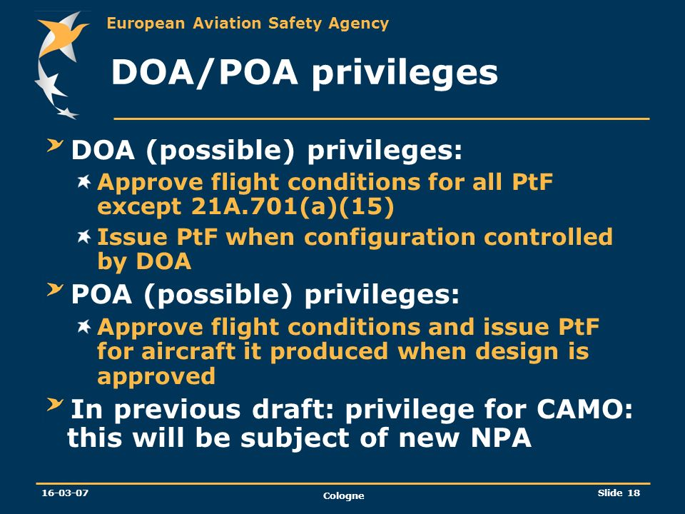 European Aviation Safety Agency 16-03-07 Cologne Slide 18 DOA/POA privileges DOA (possible) privileges: Approve flight conditions for all PtF except 2