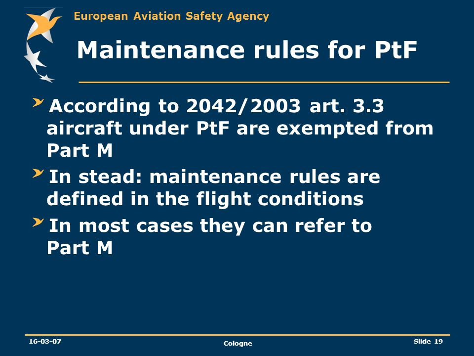 European Aviation Safety Agency 16-03-07 Cologne Slide 19 Maintenance rules for PtF According to 2042/2003 art. 3.3 aircraft under PtF are exempted fr