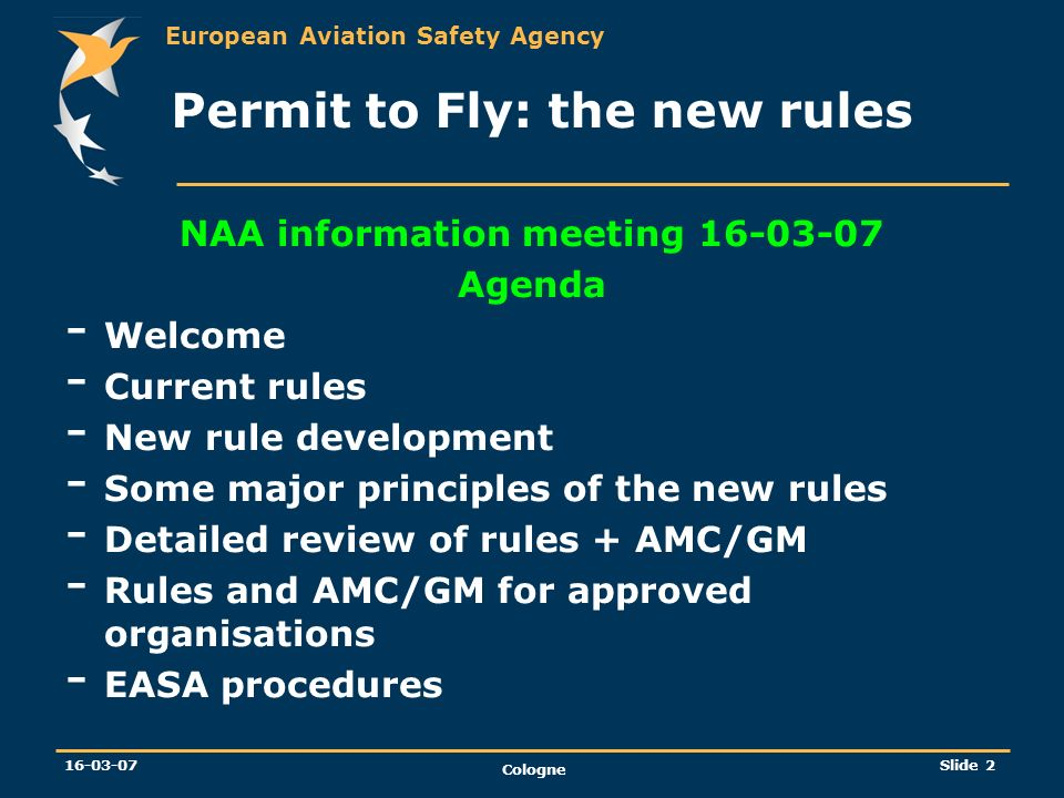 European Aviation Safety Agency 16-03-07 Cologne Slide 2 Permit to Fly: the new rules NAA information meeting 16-03-07 Agenda - Welcome - Current rule