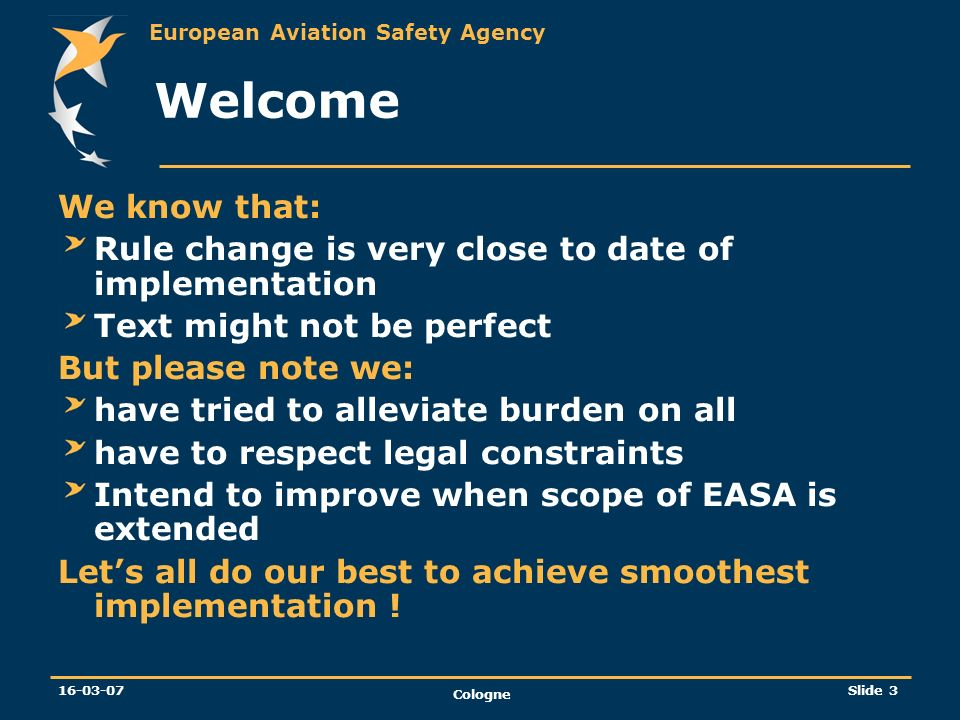European Aviation Safety Agency 16-03-07 Cologne Slide 3 Welcome We know that: Rule change is very close to date of implementation Text might not be p