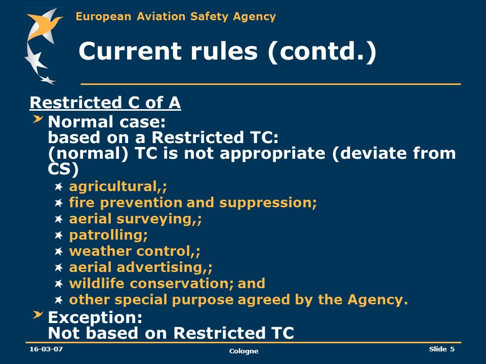 European Aviation Safety Agency 16-03-07 Cologne Slide 5 Current rules (contd.) Restricted C of A Normal case: based on a Restricted TC: (normal) TC i