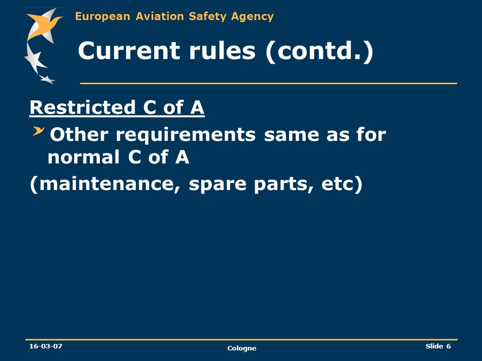 European Aviation Safety Agency 16-03-07 Cologne Slide 6 Current rules (contd.) Restricted C of A Other requirements same as for normal C of A (mainte
