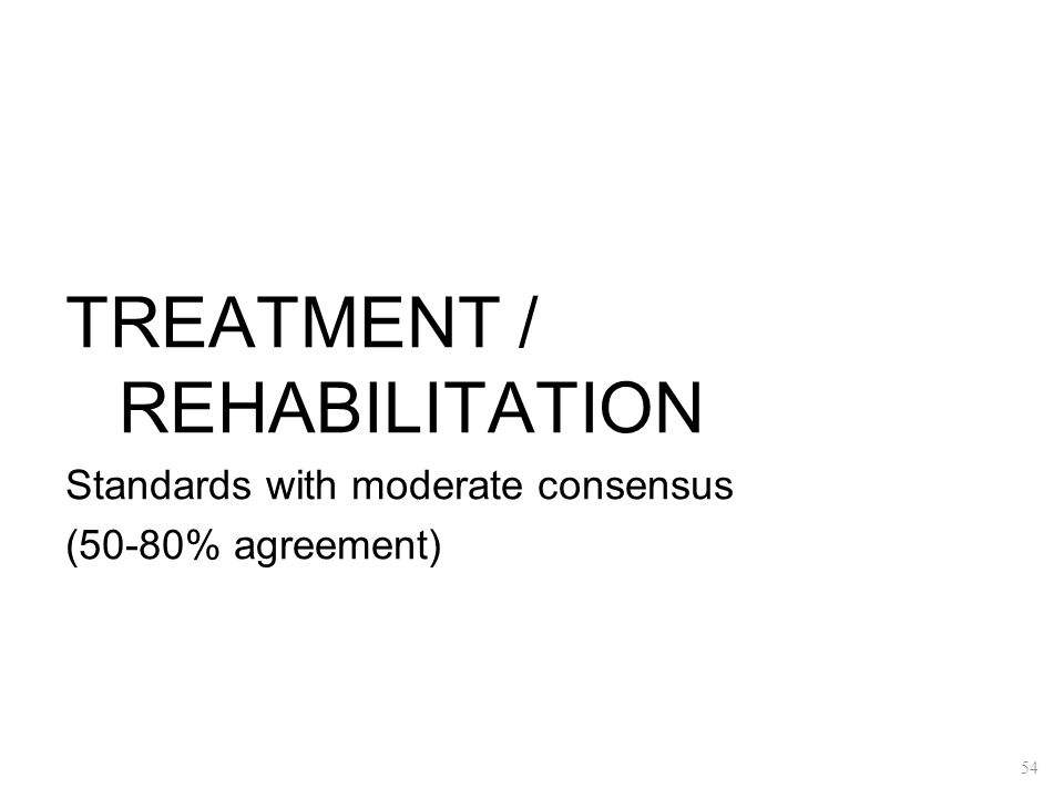 TREATMENT / REHABILITATION Standards with moderate consensus (50-80% agreement) 54