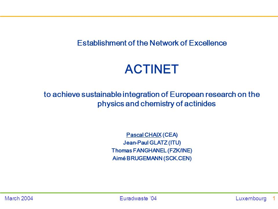 1March 2004Euradwaste 04Luxembourg Establishment of the Network of Excellence ACTINET to achieve sustainable integration of European research on the physics and chemistry of actinides Pascal CHAIX (CEA) Jean-Paul GLATZ (ITU) Thomas FANGHANEL (FZK/INE) Aimé BRUGEMANN (SCK.CEN)