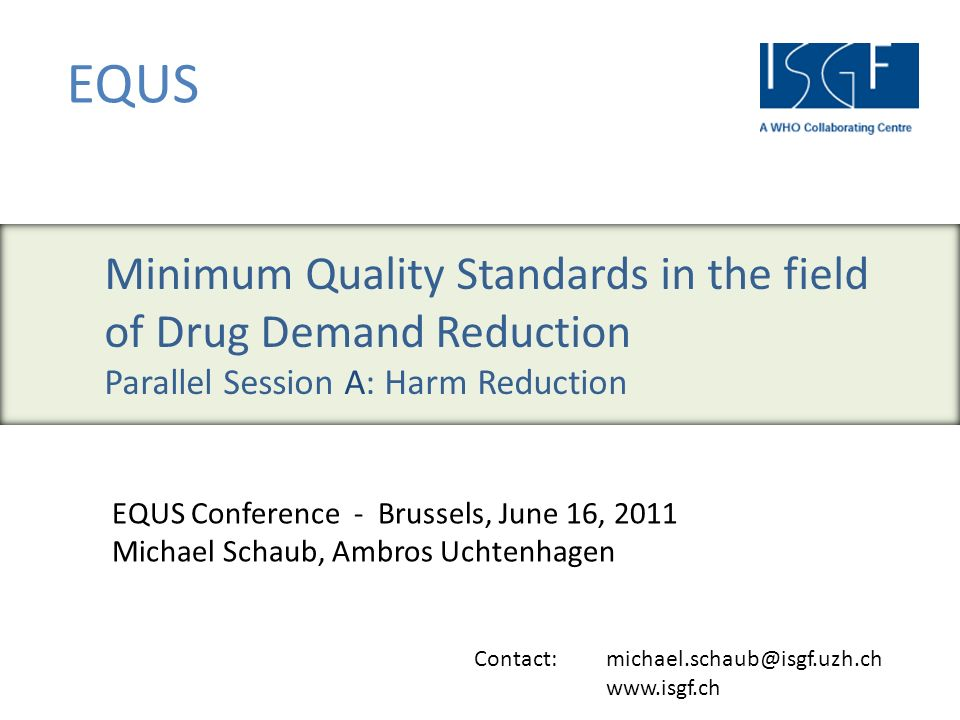Contact: michael.schaub@isgf.uzh.ch www.isgf.ch EQUS EQUS Conference - Brussels, June 16, 2011 Michael Schaub, Ambros Uchtenhagen Minimum Quality Standards in the field of Drug Demand Reduction Parallel Session A: Harm Reduction