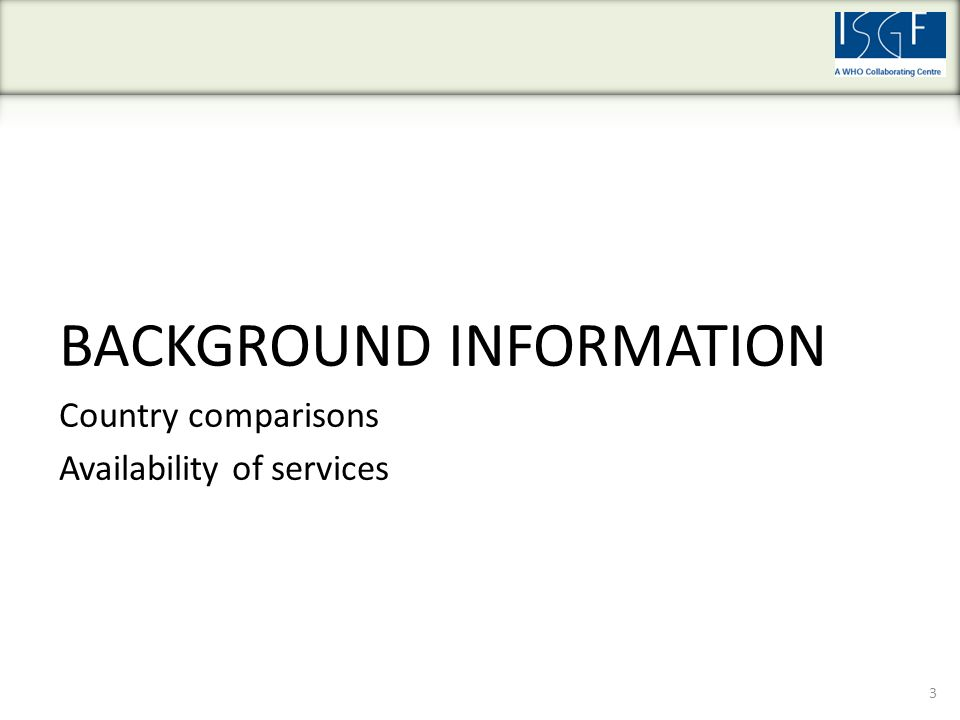 BACKGROUND INFORMATION Country comparisons Availability of services 3