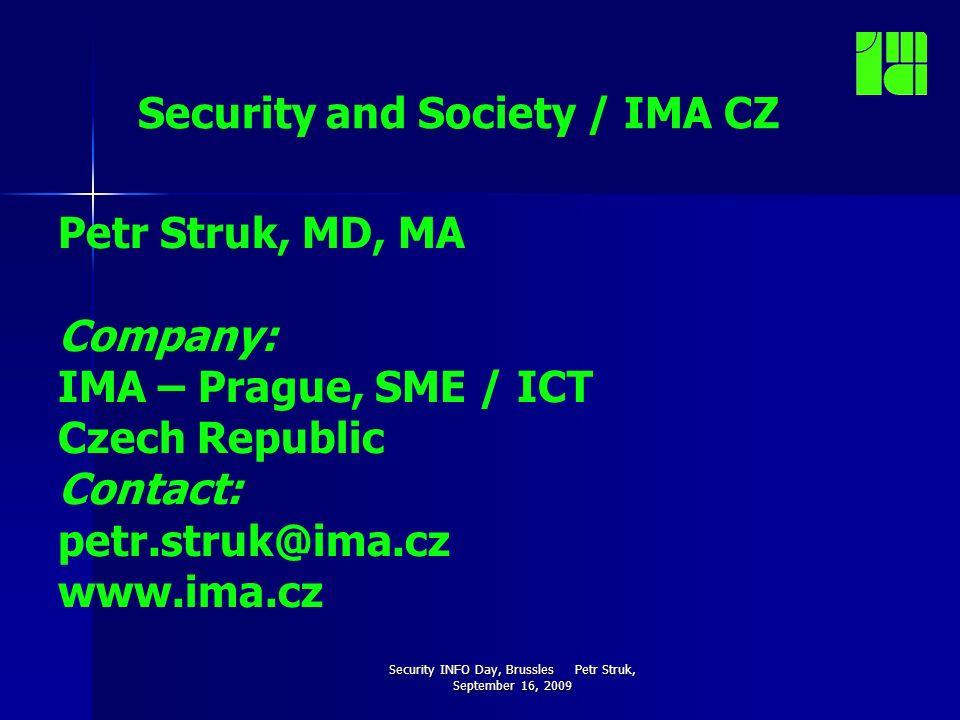 Security INFO Day, Brussles Petr Struk, September 16, 2009 Security and Society / IMA CZ Petr Struk, MD, MA Company: IMA – Prague, SME / ICT Czech Republic Contact: petr.struk@ima.cz www.ima.cz