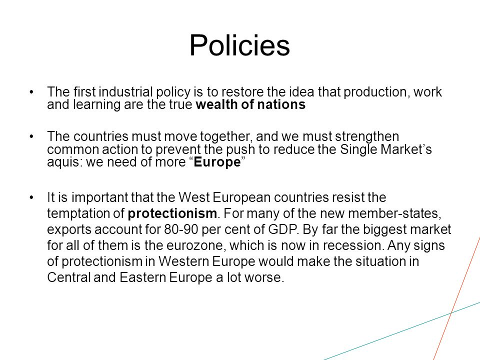 Policies The first industrial policy is to restore the idea that production, work and learning are the true wealth of nations The countries must move together, and we must strengthen common action to prevent the push to reduce the Single Markets aquis: we need of more Europe It is important that the West European countries resist the temptation of protectionism.