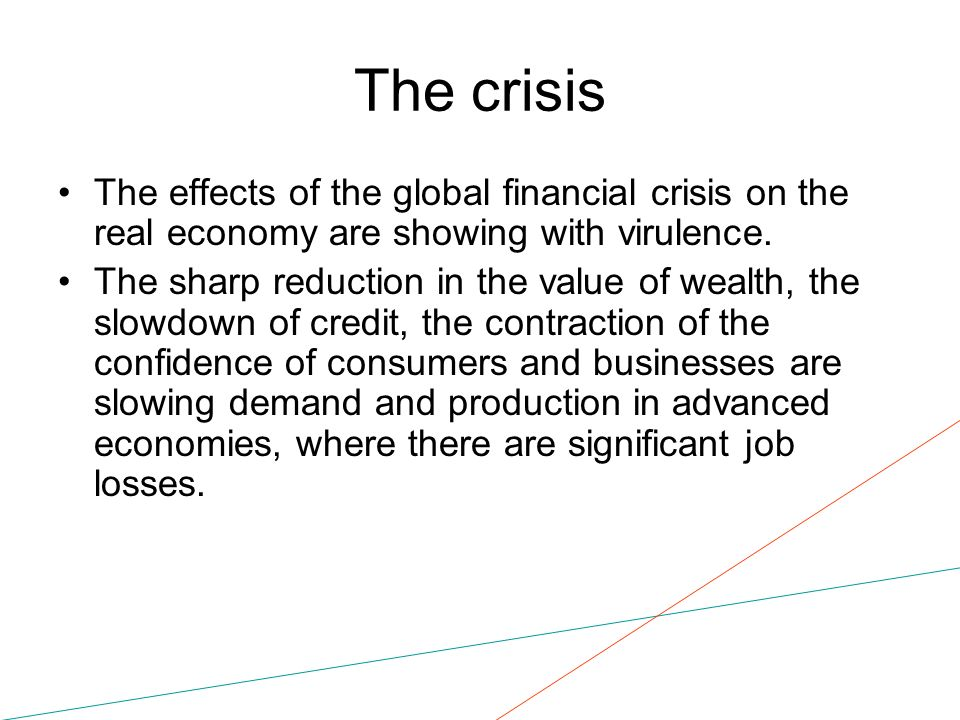 The crisis The effects of the global financial crisis on the real economy are showing with virulence. The sharp reduction in the value of wealth, the