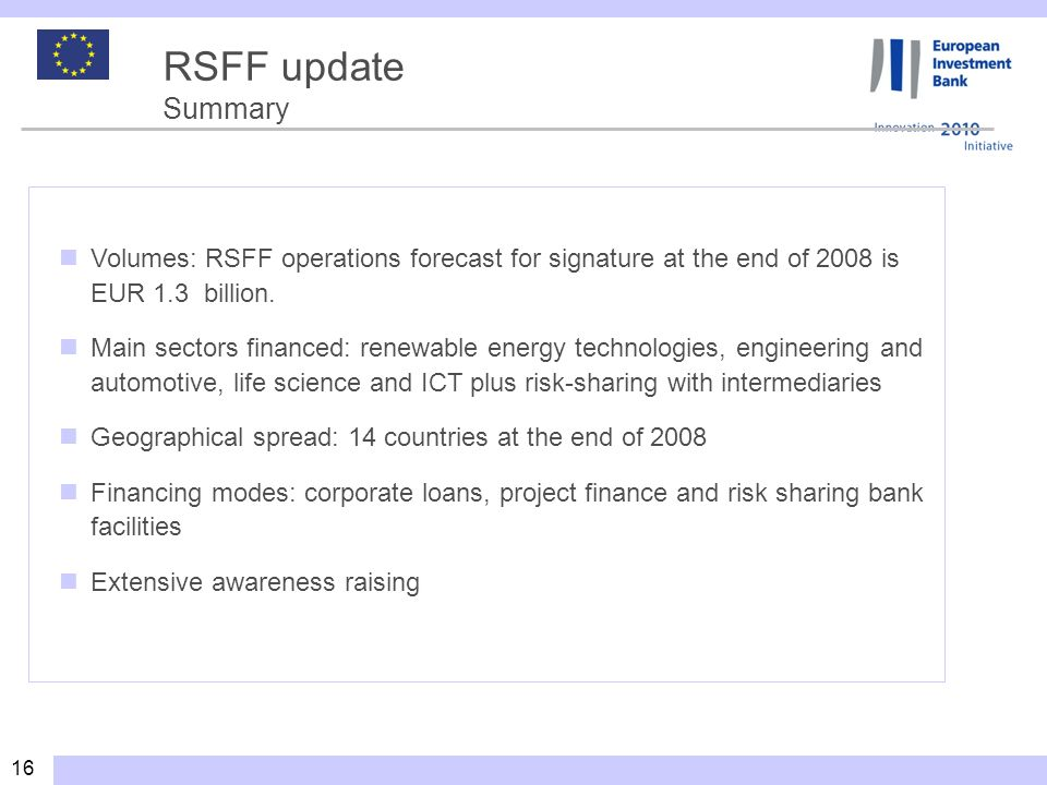 16 RSFF update Summary Volumes: RSFF operations forecast for signature at the end of 2008 is EUR 1.3 billion.
