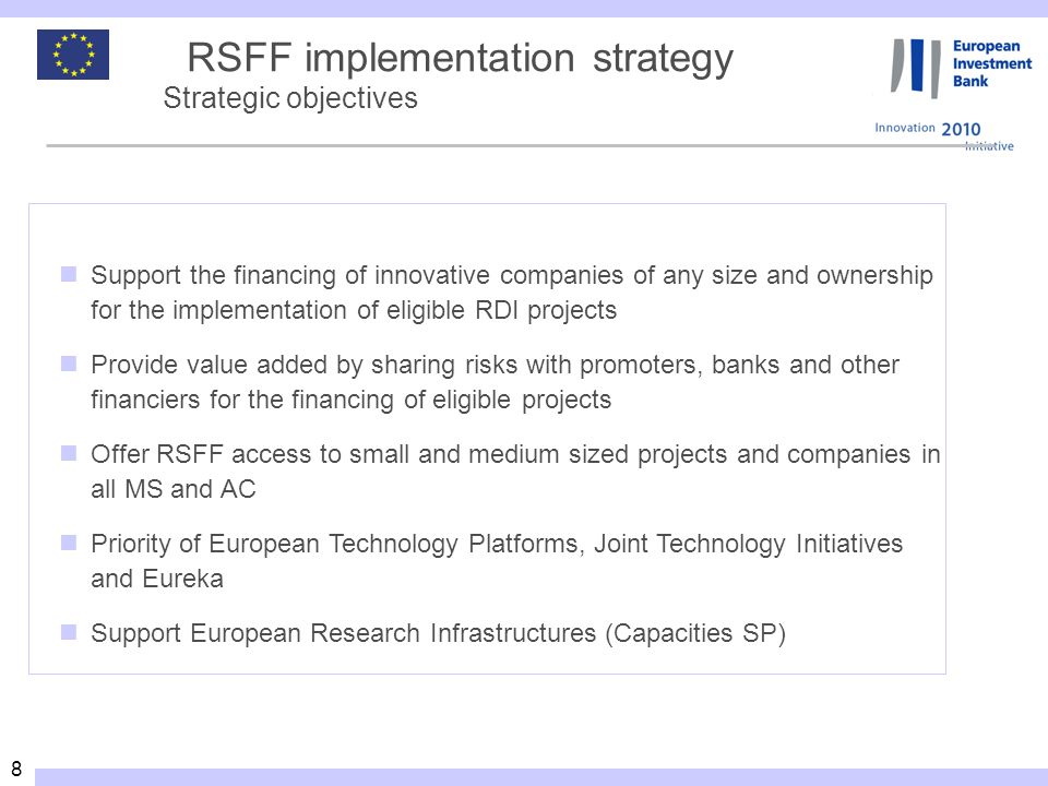 8 RSFF implementation strategy Strategic objectives Support the financing of innovative companies of any size and ownership for the implementation of eligible RDI projects Provide value added by sharing risks with promoters, banks and other financiers for the financing of eligible projects Offer RSFF access to small and medium sized projects and companies in all MS and AC Priority of European Technology Platforms, Joint Technology Initiatives and Eureka Support European Research Infrastructures (Capacities SP)