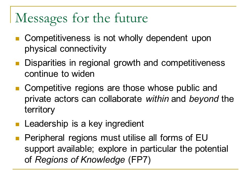 Messages for the future Competitiveness is not wholly dependent upon physical connectivity Disparities in regional growth and competitiveness continue to widen Competitive regions are those whose public and private actors can collaborate within and beyond the territory Leadership is a key ingredient Peripheral regions must utilise all forms of EU support available; explore in particular the potential of Regions of Knowledge (FP7)