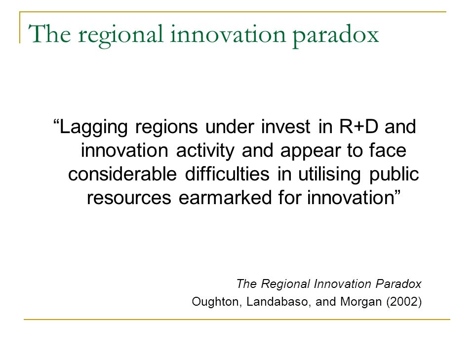 The regional innovation paradox Lagging regions under invest in R+D and innovation activity and appear to face considerable difficulties in utilising public resources earmarked for innovation The Regional Innovation Paradox Oughton, Landabaso, and Morgan (2002)