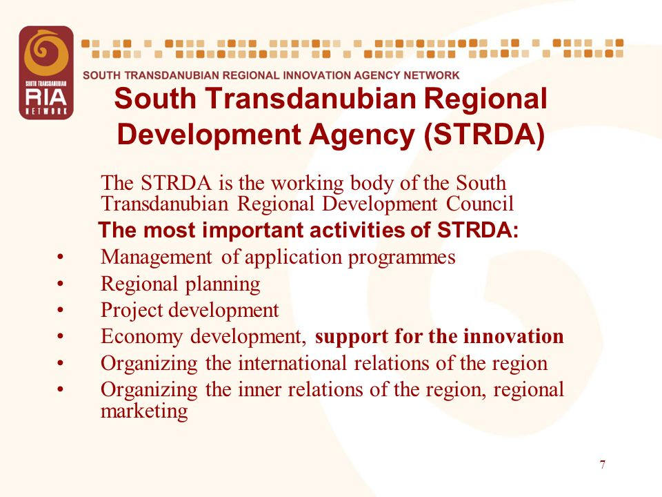 7 South Transdanubian Regional Development Agency (STRDA) The STRDA is the working body of the South Transdanubian Regional Development Council The most important activities of STRDA: Management of application programmes Regional planning Project development Economy development, support for the innovation Organizing the international relations of the region Organizing the inner relations of the region, regional marketing