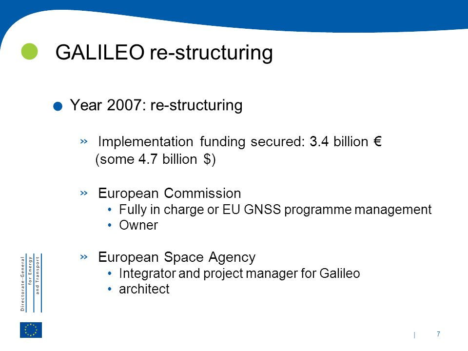 | 7 GALILEO re-structuring. Year 2007: re-structuring » Implementation funding secured: 3.4 billion (some 4.7 billion $) » European Commission Fully i