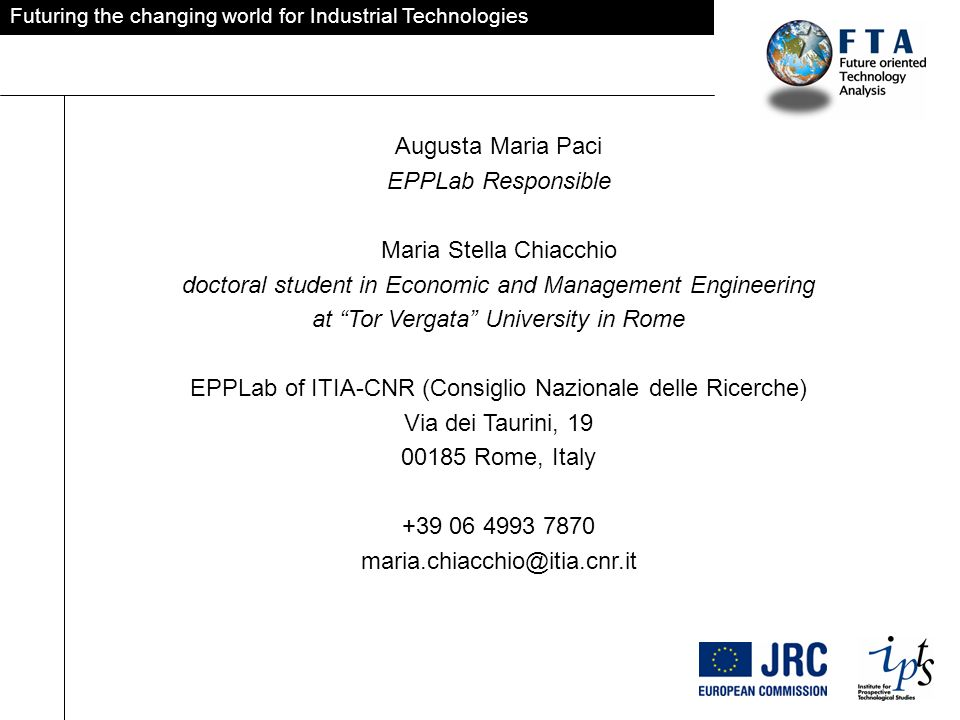 Futuring the changing world for Industrial Technologies Augusta Maria Paci EPPLab Responsible Maria Stella Chiacchio doctoral student in Economic and Management Engineering at Tor Vergata University in Rome EPPLab of ITIA-CNR (Consiglio Nazionale delle Ricerche) Via dei Taurini, Rome, Italy